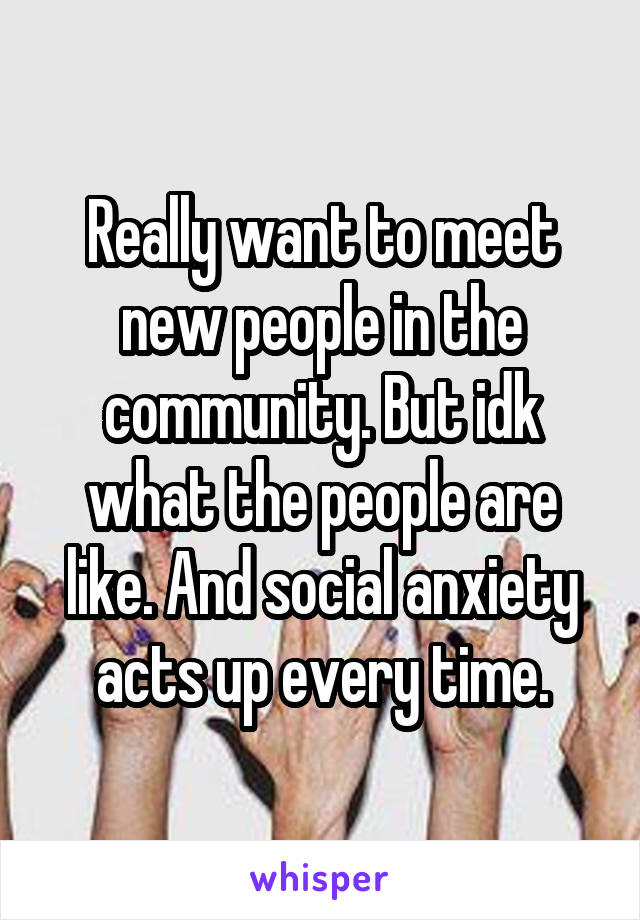 Really want to meet new people in the community. But idk what the people are like. And social anxiety acts up every time.