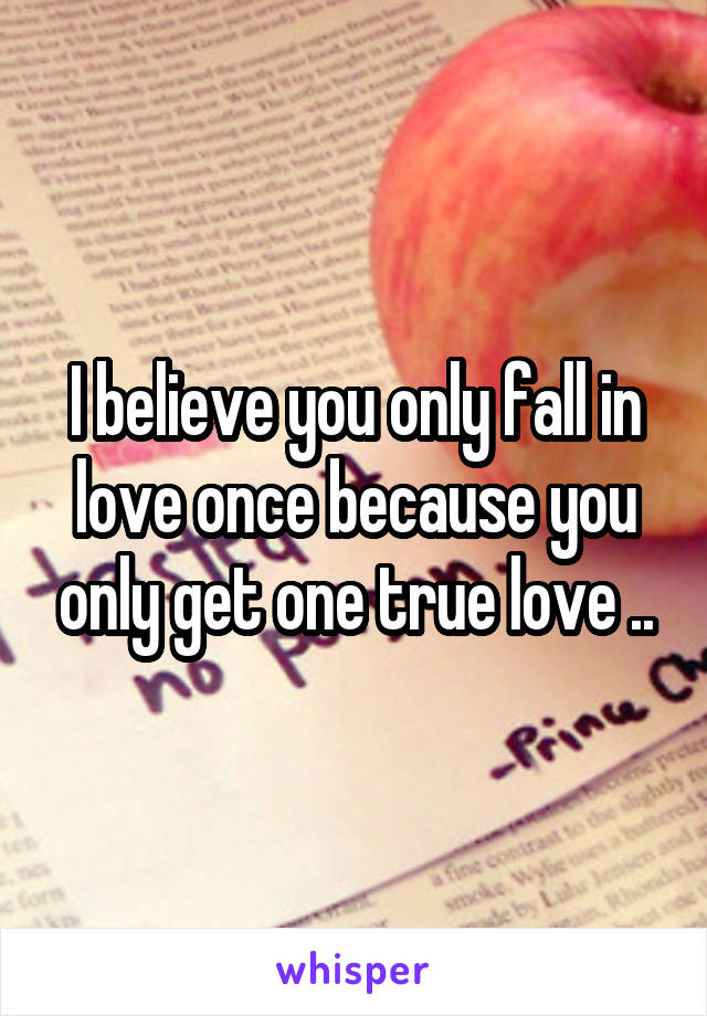 I believe you only fall in love once because you only get one true love ..