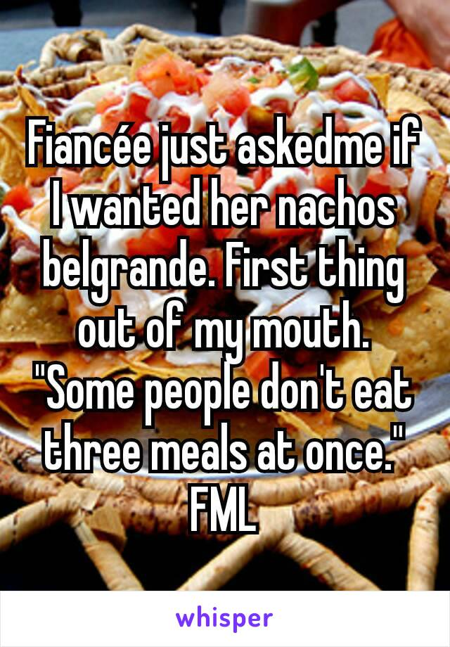 """Fiancée just askedme if I wanted her nachos belgrande. First thing out of my mouth. """"Some people don't eat three meals at once."""" FML"""