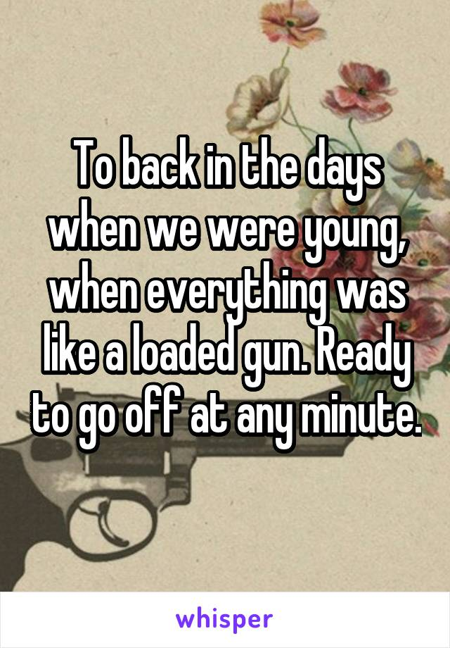 To back in the days when we were young, when everything was like a loaded gun. Ready to go off at any minute.