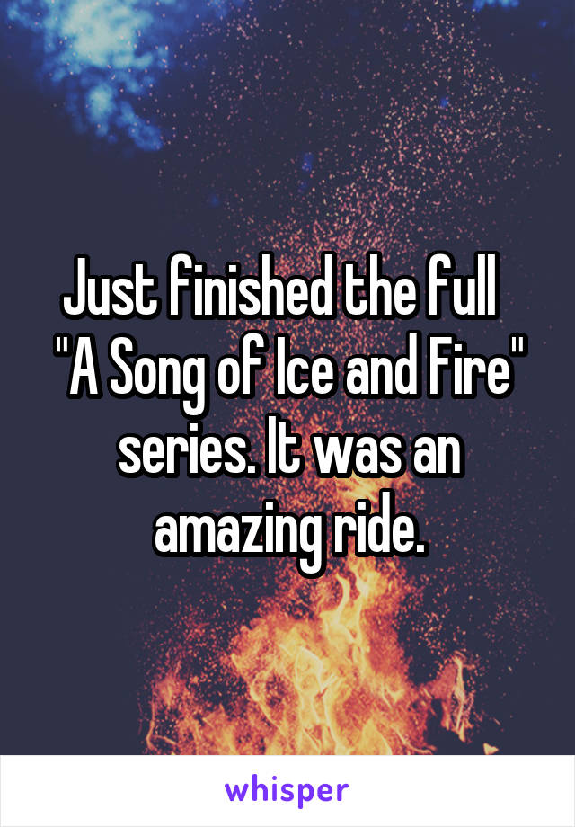 """Just finished the full   """"A Song of Ice and Fire"""" series. It was an amazing ride."""