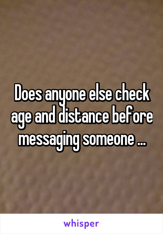 Does anyone else check age and distance before messaging someone ...