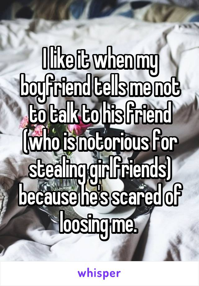 I like it when my boyfriend tells me not to talk to his friend (who is notorious for stealing girlfriends) because he's scared of loosing me.