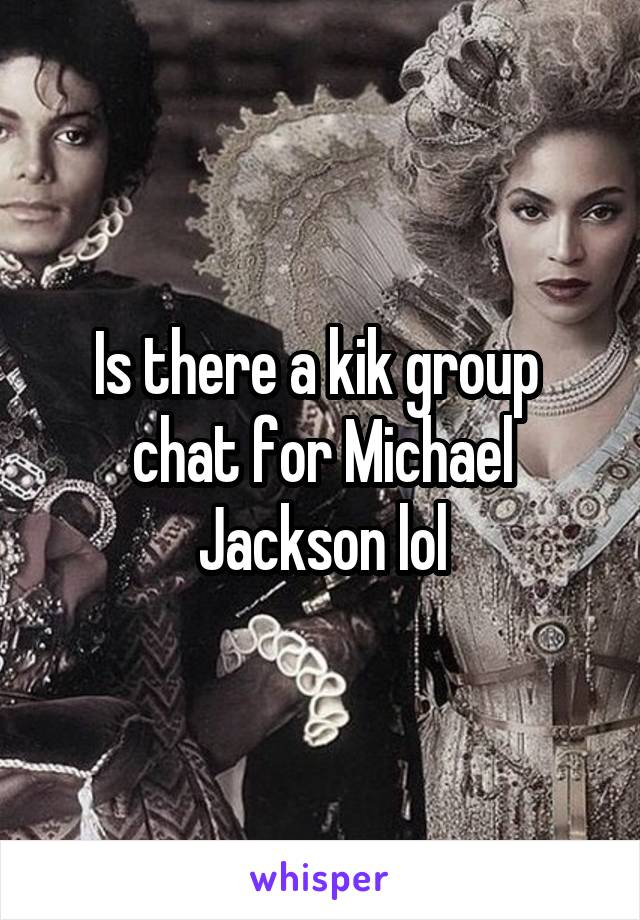 Is there a kik group  chat for Michael Jackson lol