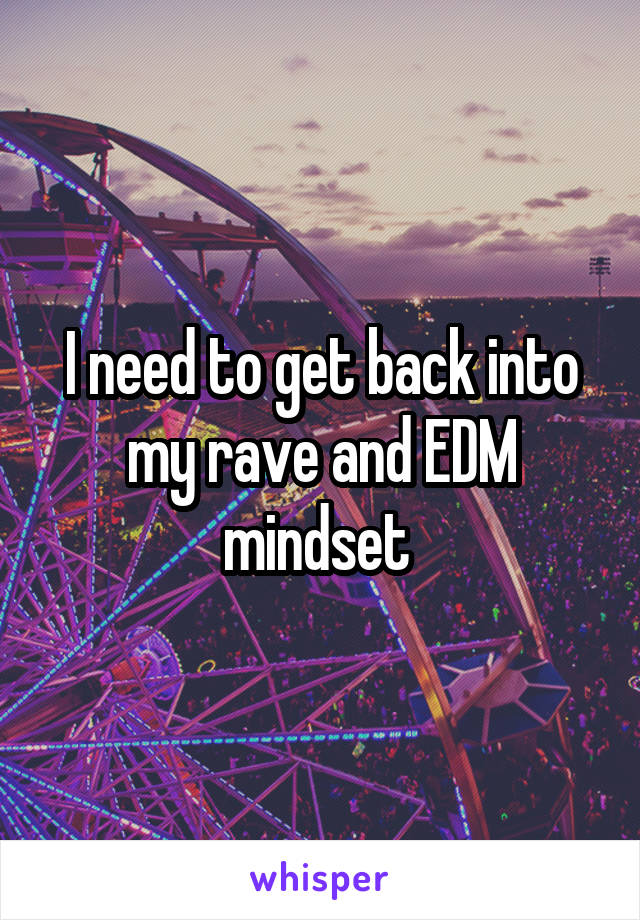 I need to get back into my rave and EDM mindset