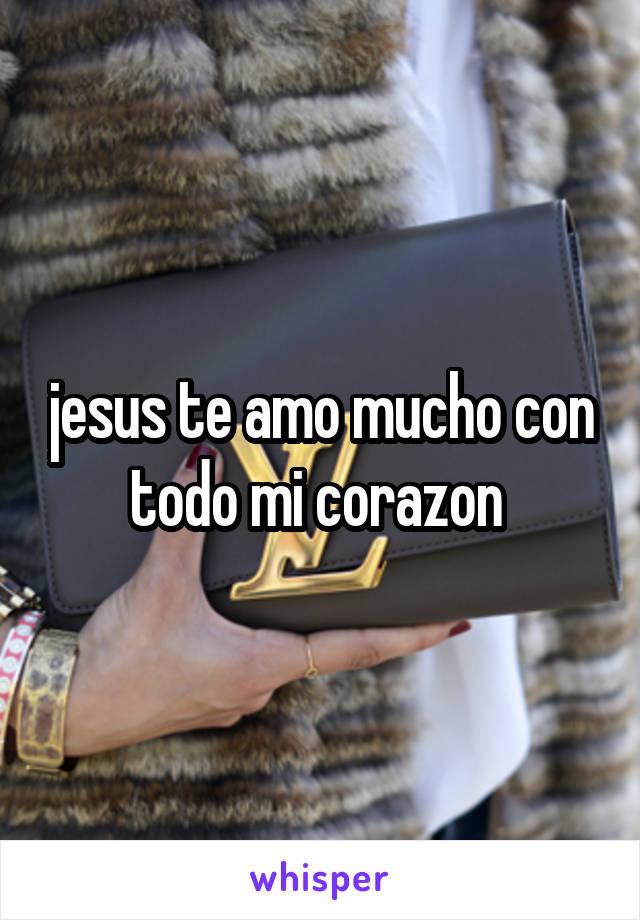 jesus te amo mucho con todo mi corazon
