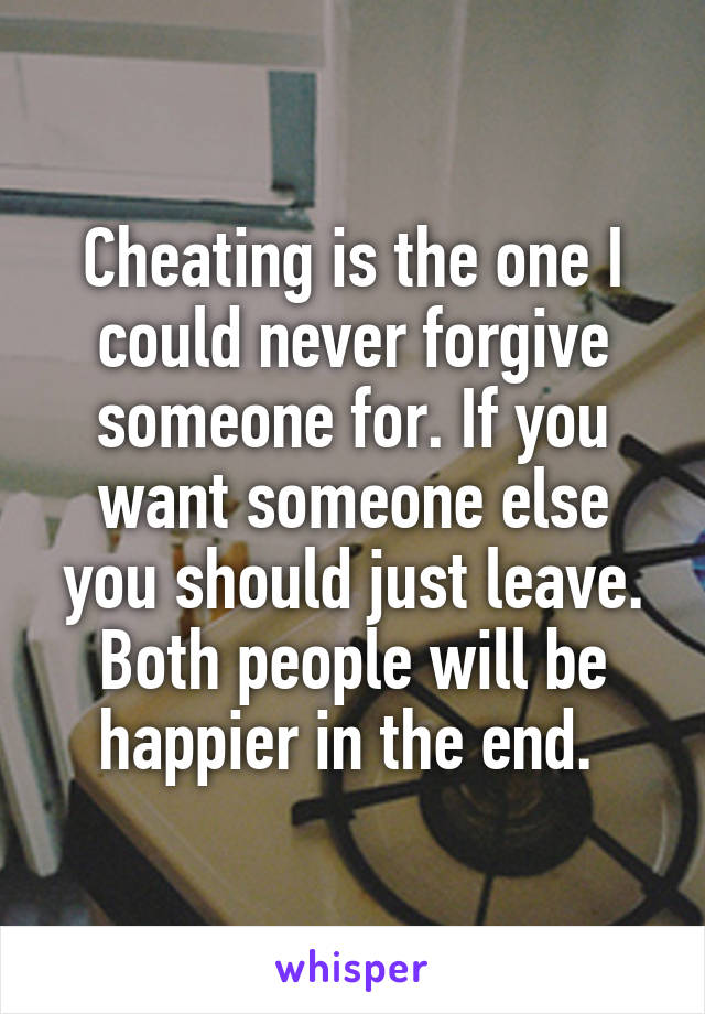 Cheating is the one I could never forgive someone for. If you want someone else you should just leave. Both people will be happier in the end.