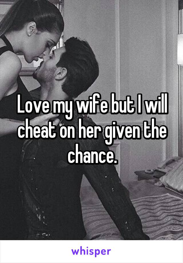 Love my wife but I will cheat on her given the chance.