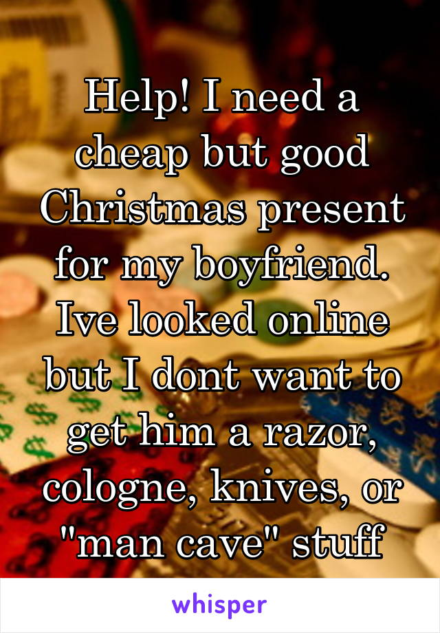 """Help! I need a cheap but good Christmas present for my boyfriend. Ive looked online but I dont want to get him a razor, cologne, knives, or """"man cave"""" stuff"""