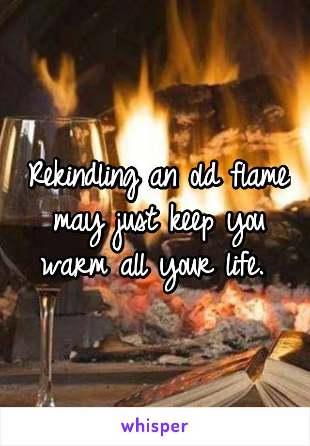 Rekindling an old flame may just keep you warm all your life.