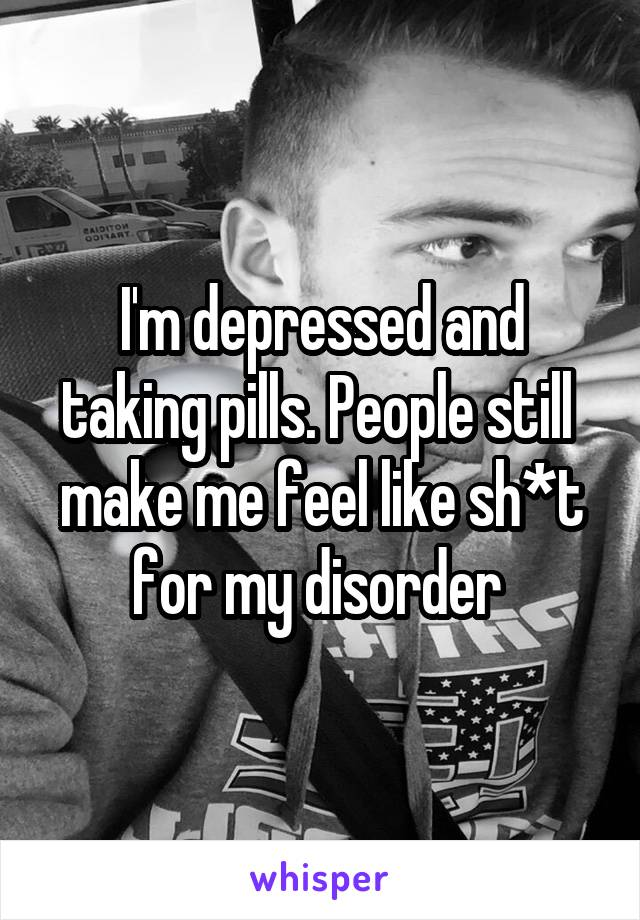 I'm depressed and taking pills. People still  make me feel like sh*t for my disorder