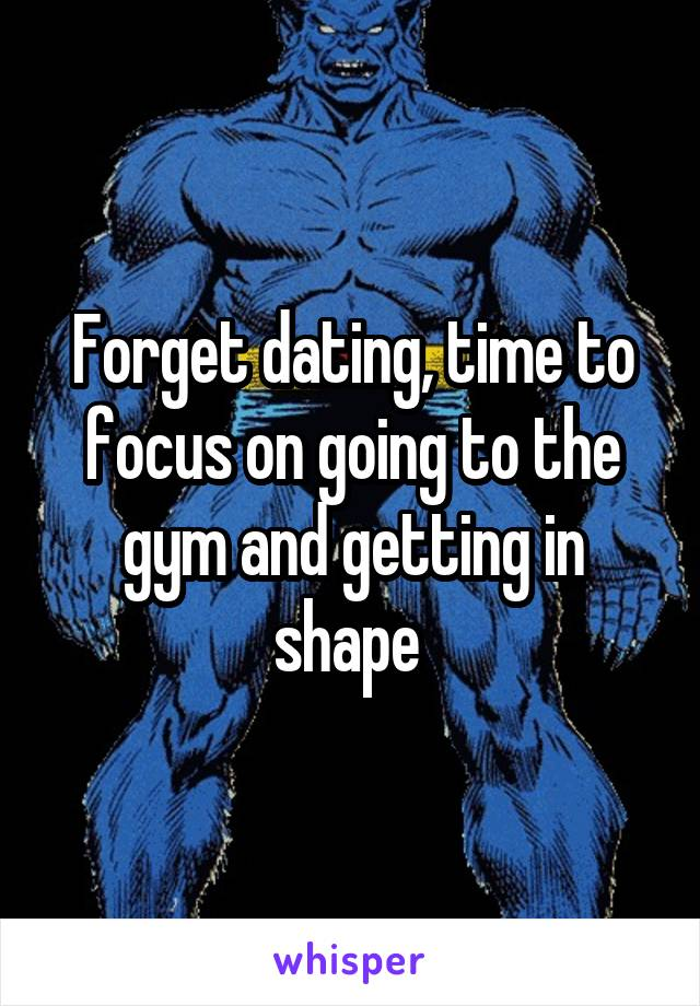 Forget dating, time to focus on going to the gym and getting in shape