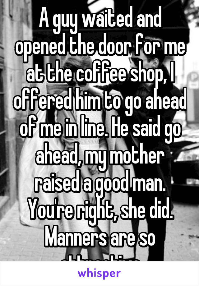 A guy waited and opened the door for me at the coffee shop, I offered him to go ahead of me in line. He said go ahead, my mother raised a good man. You're right, she did. Manners are so attractive