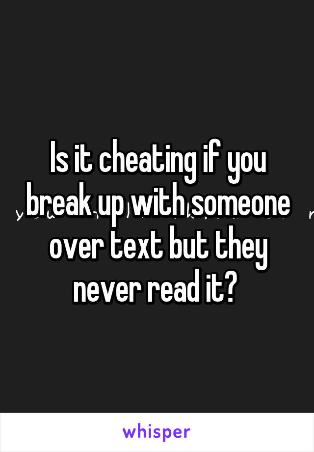 Is it cheating if you break up with someone over text but they never read it?