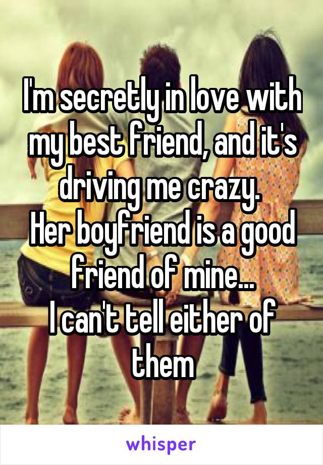 I'm secretly in love with my best friend, and it's driving me crazy.  Her boyfriend is a good friend of mine... I can't tell either of them