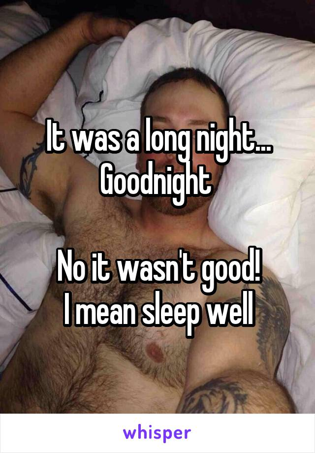 It was a long night... Goodnight   No it wasn't good! I mean sleep well
