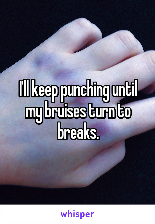 I'll keep punching until my bruises turn to breaks.