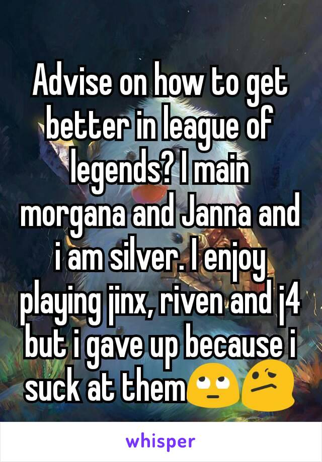 Advise on how to get better in league of legends? I main morgana and Janna and i am silver. I enjoy playing jinx, riven and j4 but i gave up because i suck at them🙄😕