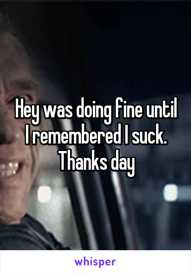 Hey was doing fine until I remembered I suck. Thanks day
