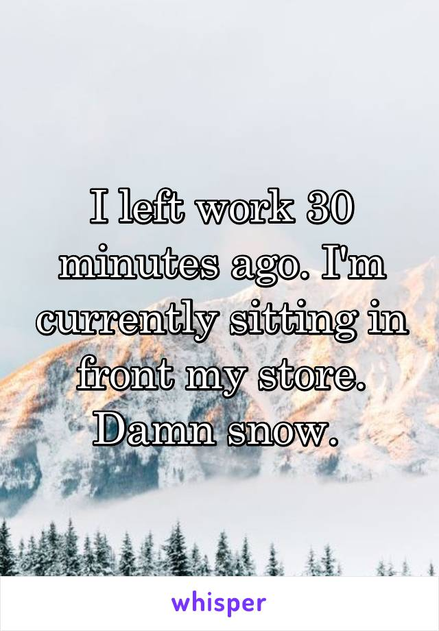 I left work 30 minutes ago. I'm currently sitting in front my store. Damn snow.