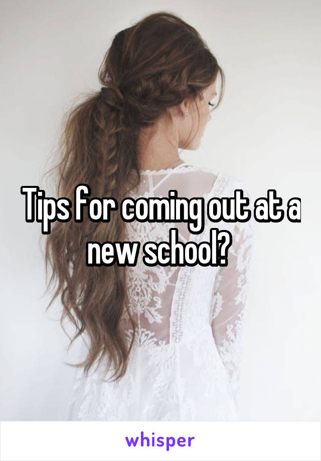 Tips for coming out at a new school?