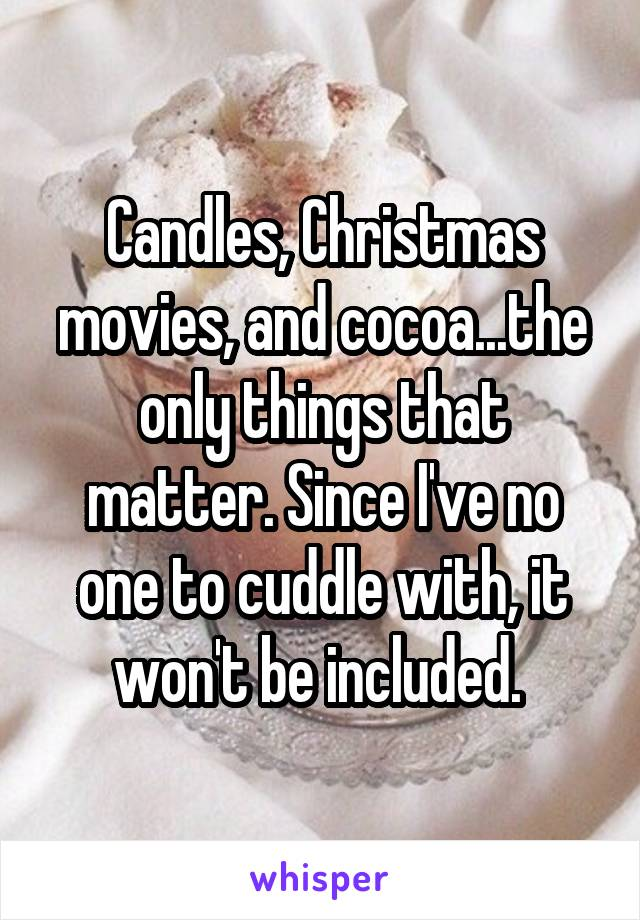 Candles, Christmas movies, and cocoa...the only things that matter. Since I've no one to cuddle with, it won't be included.