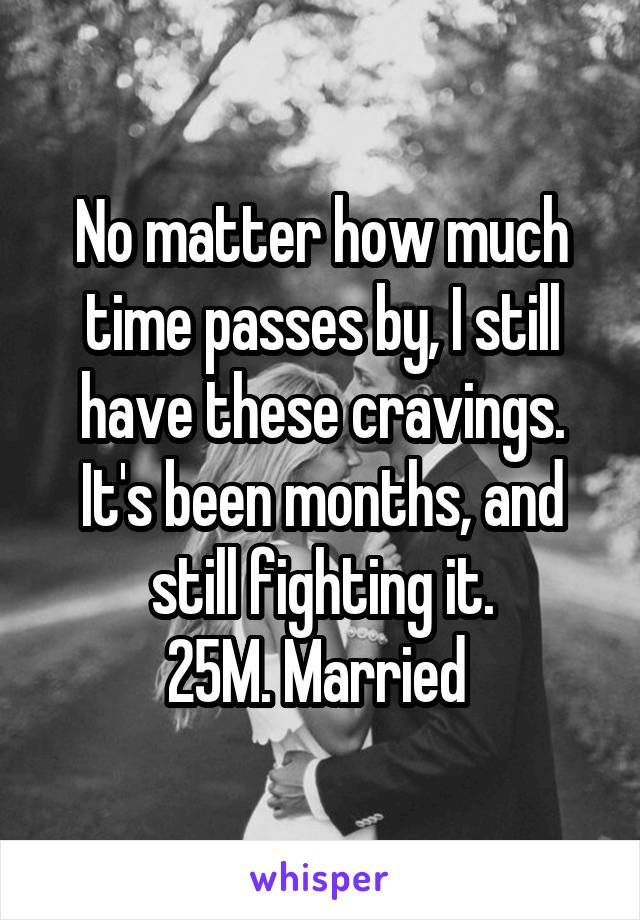 No matter how much time passes by, I still have these cravings. It's been months, and still fighting it. 25M. Married