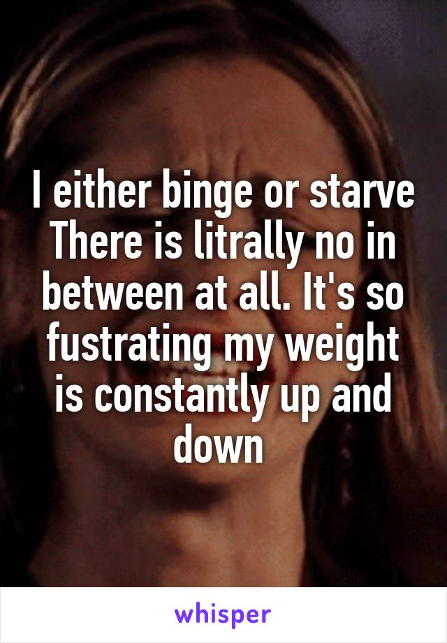 I either binge or starve There is litrally no in between at all. It's so fustrating my weight is constantly up and down