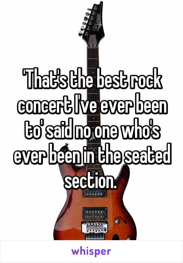 'That's the best rock concert I've ever been to' said no one who's ever been in the seated section.