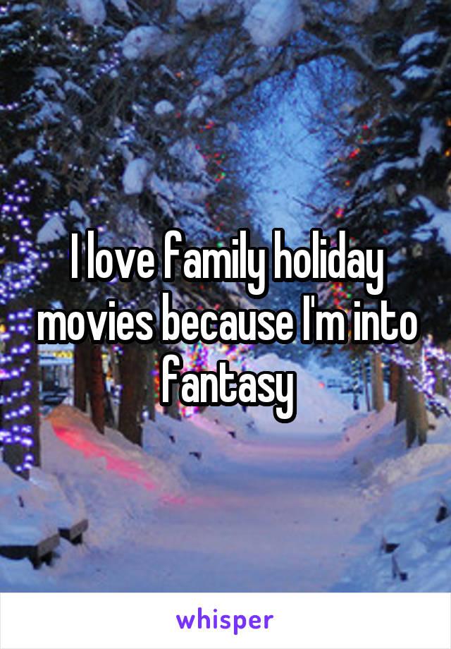 I love family holiday movies because I'm into fantasy
