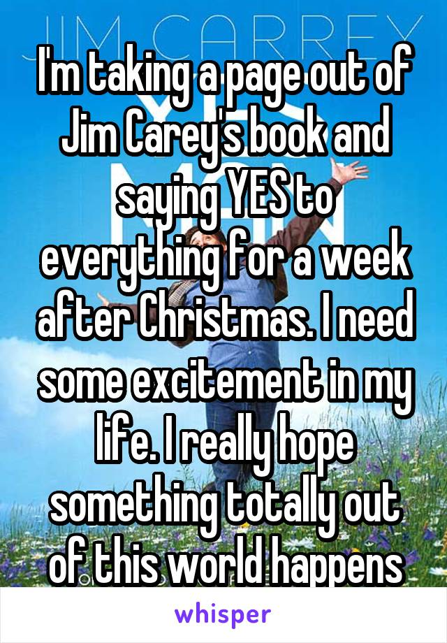 I'm taking a page out of Jim Carey's book and saying YES to everything for a week after Christmas. I need some excitement in my life. I really hope something totally out of this world happens