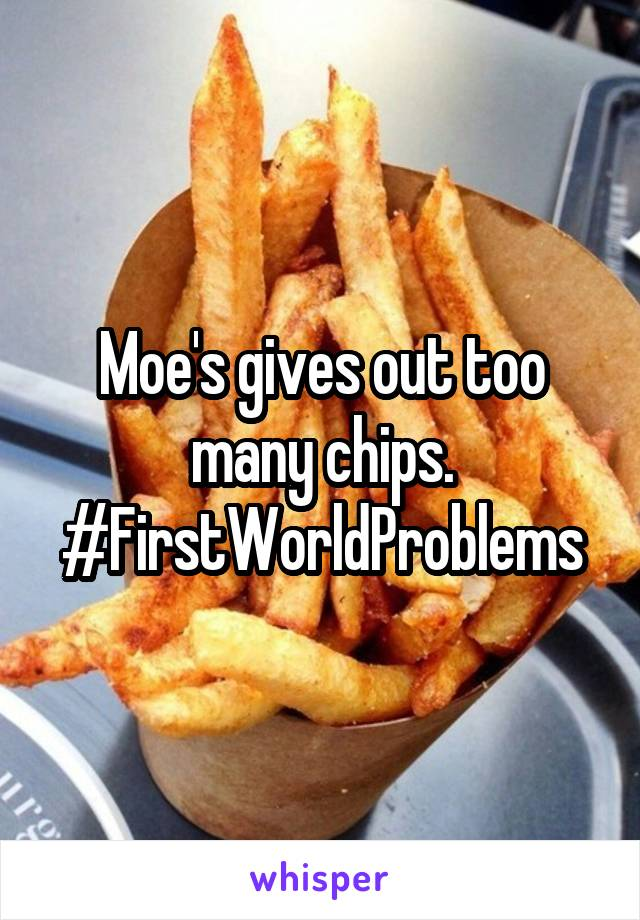 Moe's gives out too many chips. #FirstWorldProblems