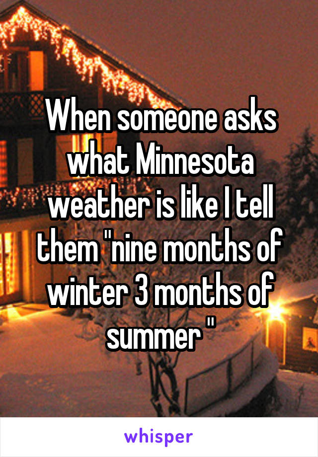 """When someone asks what Minnesota weather is like I tell them """"nine months of winter 3 months of summer """""""