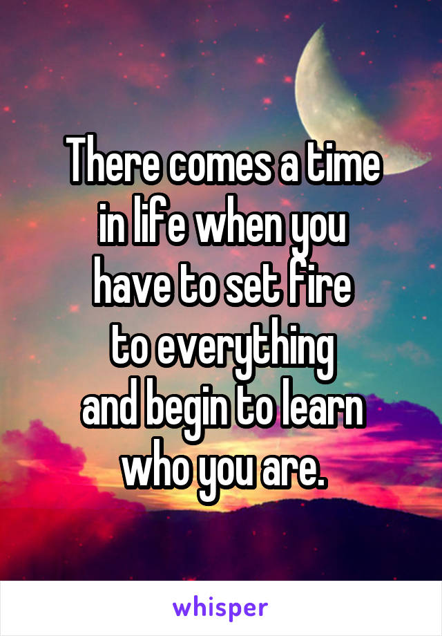 There comes a time in life when you have to set fire to everything and begin to learn who you are.