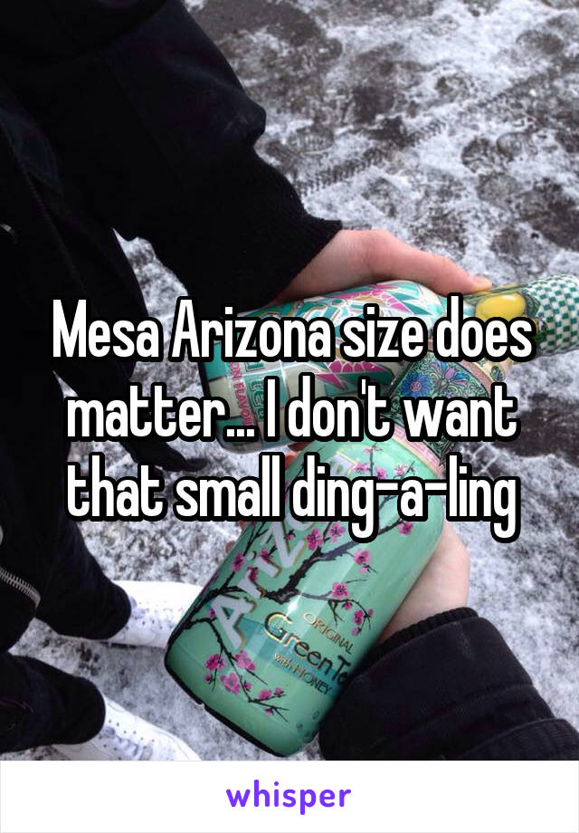 Mesa Arizona size does matter... I don't want that small ding-a-ling