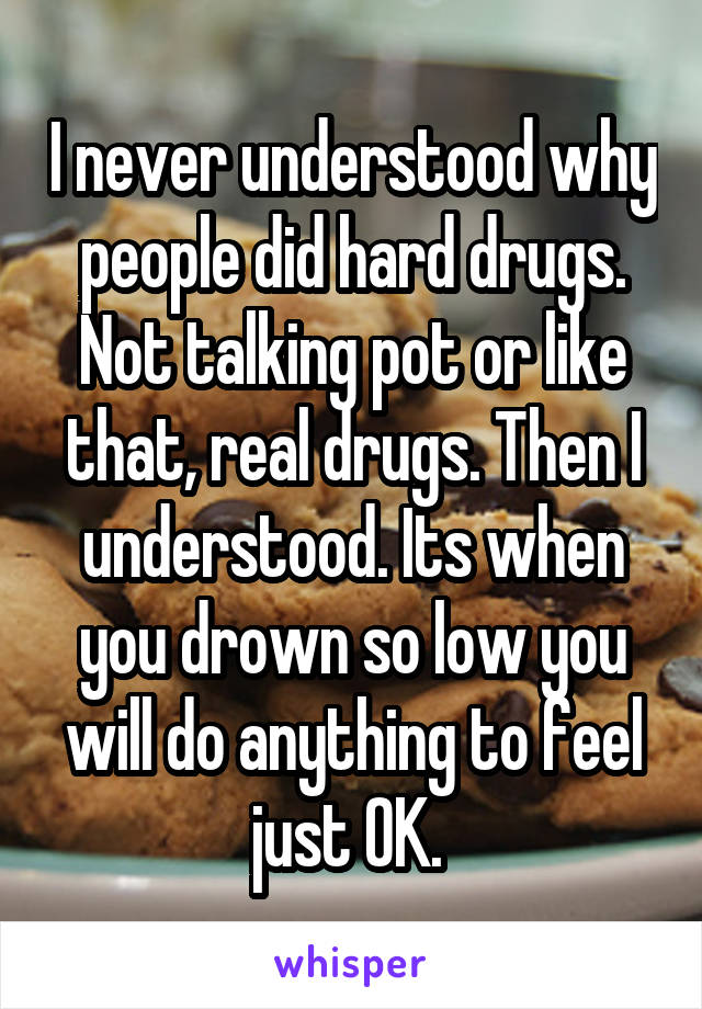 I never understood why people did hard drugs. Not talking pot or like that, real drugs. Then I understood. Its when you drown so low you will do anything to feel just OK.
