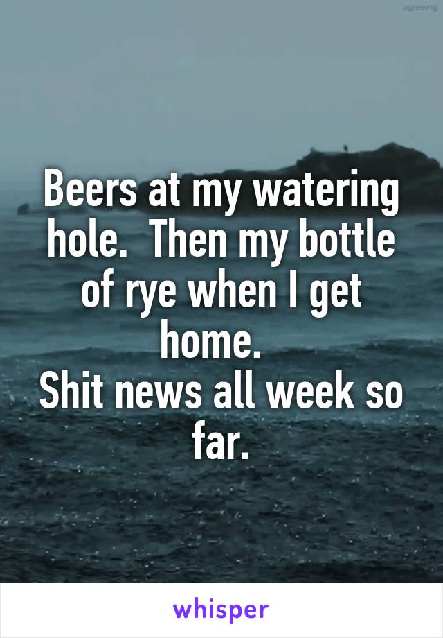 Beers at my watering hole.  Then my bottle of rye when I get home.   Shit news all week so far.