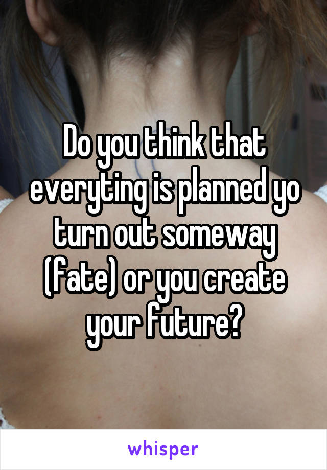 Do you think that everyting is planned yo turn out someway (fate) or you create your future?
