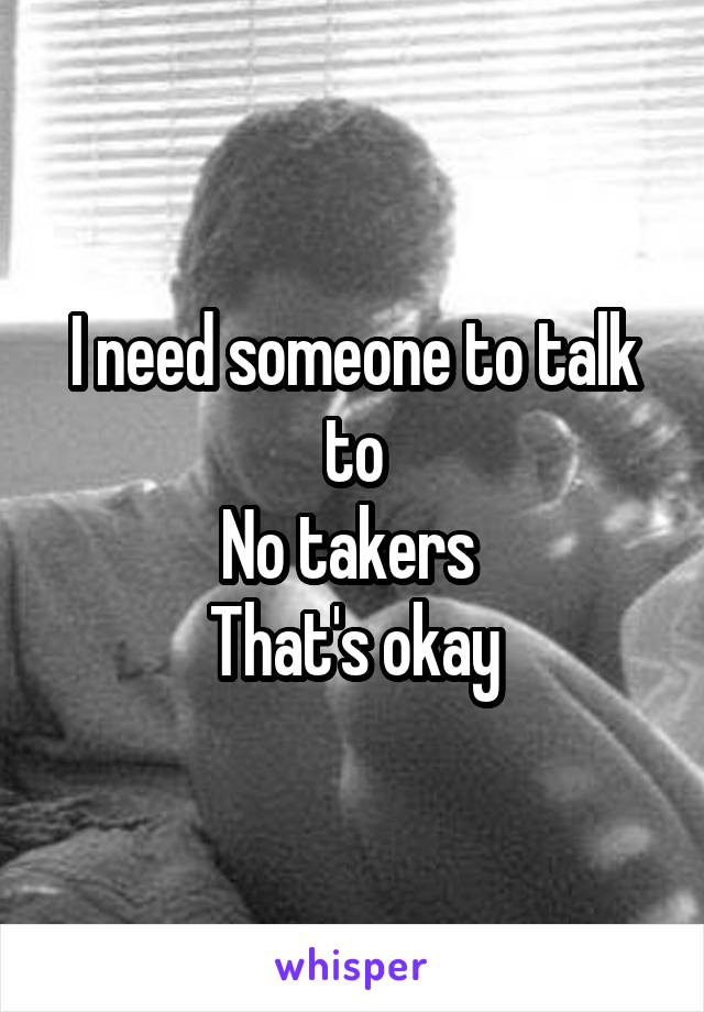 I need someone to talk to No takers  That's okay