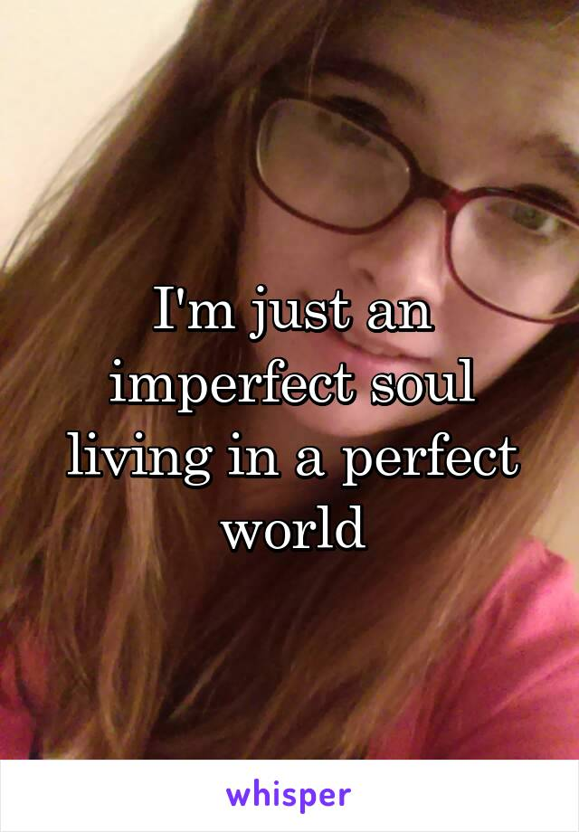 I'm just an imperfect soul living in a perfect world