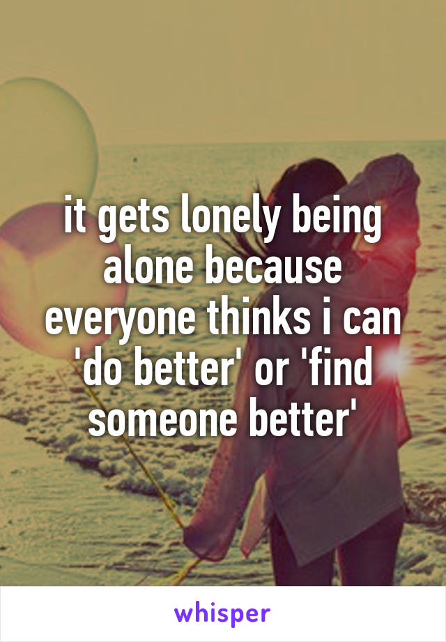 it gets lonely being alone because everyone thinks i can 'do better' or 'find someone better'