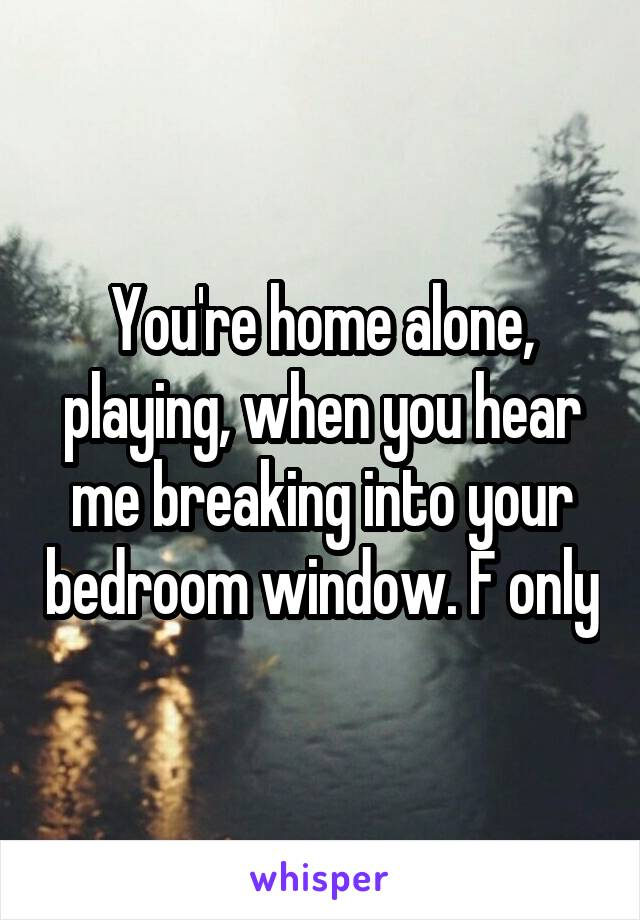 You're home alone, playing, when you hear me breaking into your bedroom window. F only