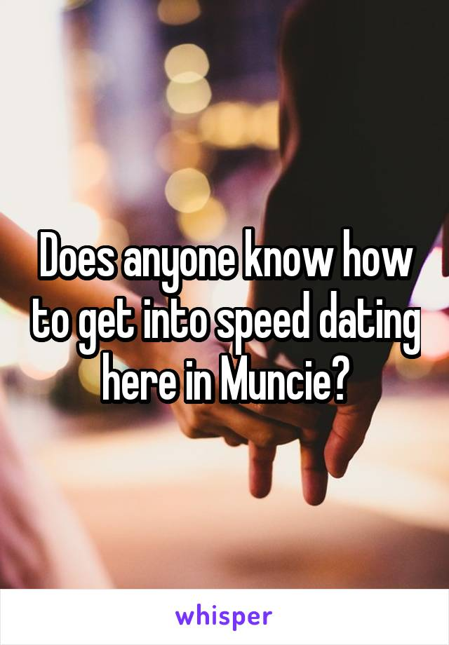 Does anyone know how to get into speed dating here in Muncie?
