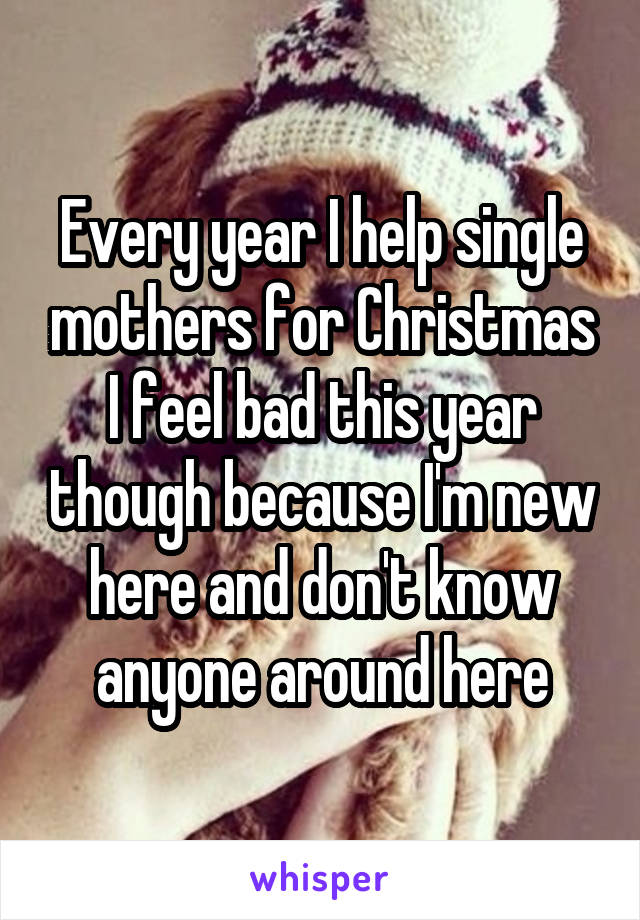 Every year I help single mothers for Christmas I feel bad this year though because I'm new here and don't know anyone around here
