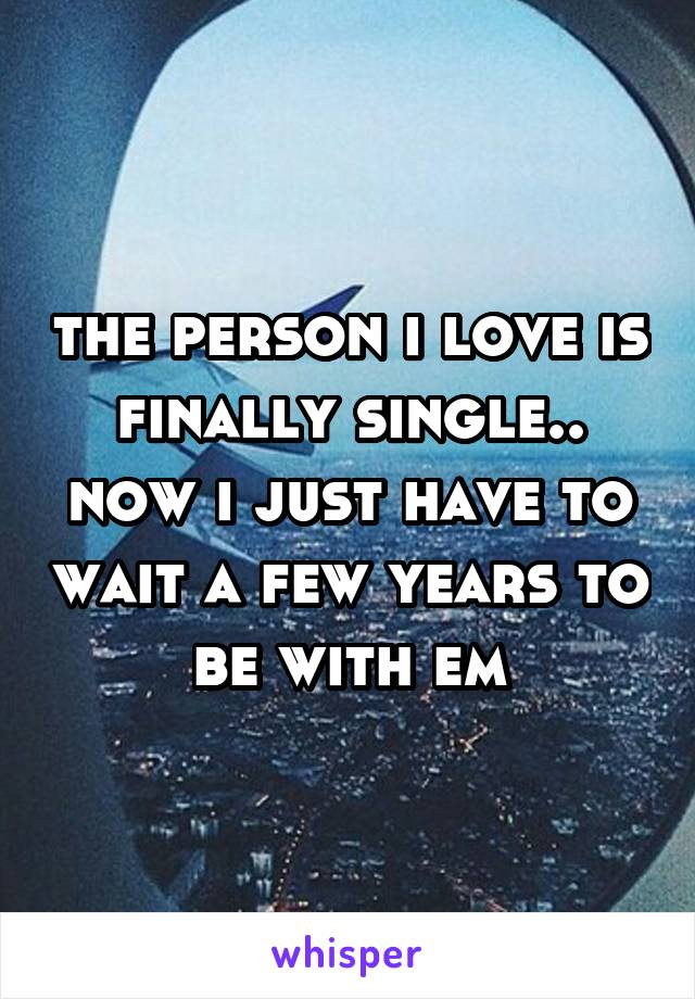 the person i love is finally single.. now i just have to wait a few years to be with em