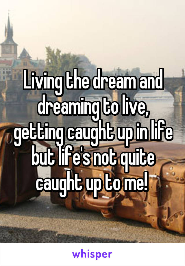 Living the dream and dreaming to live, getting caught up in life but life's not quite caught up to me!