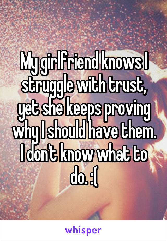 My girlfriend knows I struggle with trust, yet she keeps proving why I should have them. I don't know what to do. :(