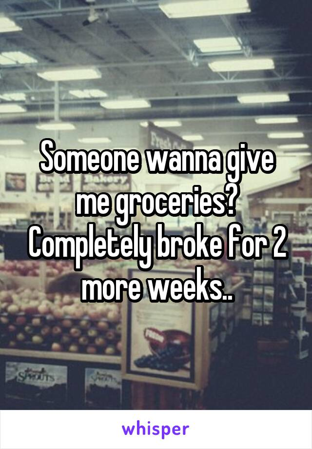 Someone wanna give me groceries? Completely broke for 2 more weeks..