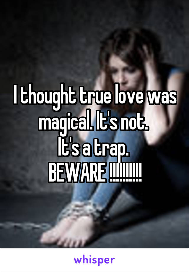 I thought true love was magical. It's not.  It's a trap.  BEWARE !!!!!!!!!!