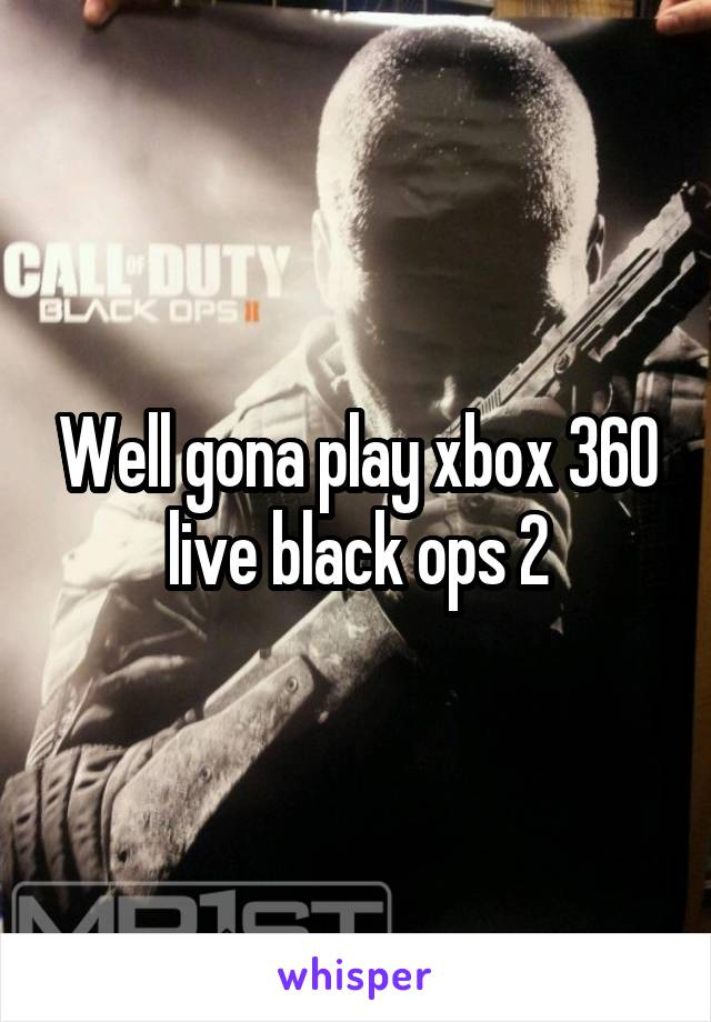 Well gona play xbox 360 live black ops 2